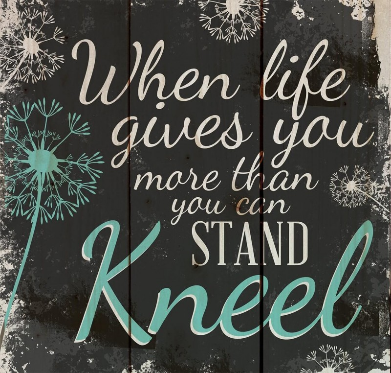 When Life Gets Too Hard To Stand… Kneel
